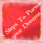 5 Steps To Pursue your Dreams