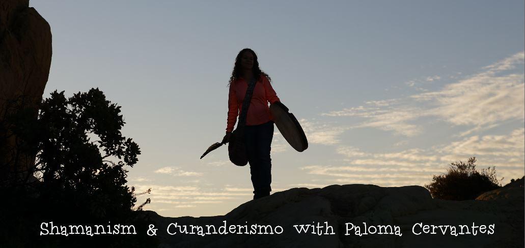 Shamanism & Curanderismo with Paloma Cervantes holistic healer