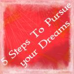 5 Steps To Pursue your Dreams